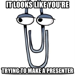 Clippy - it looks like you're trying to make a presenter