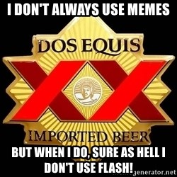 Dos Equis - I don't always use memes but when I do, sure as hell i don't use flash!