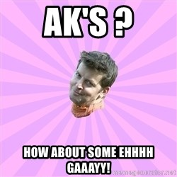 Sassy Gay Friend - AK's ? how about some ehhhh gaaayy!