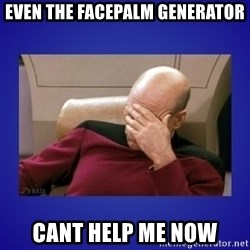 Picard facepalm  - even the facepalm generator cant help me now