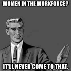 Correction Guy - women in the workforce? it'll never come to that.