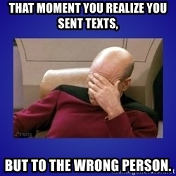 Picard facepalm  - That moment you realize you sent texts,  But to the wrong person.