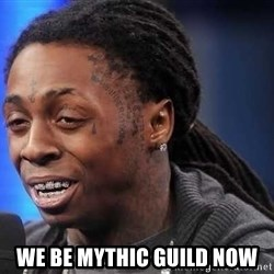 we president now -  we be mythic guild now