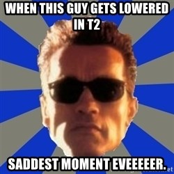 Terminator 2 - when this guy gets lowered in t2 saddest moment eveeeeer.