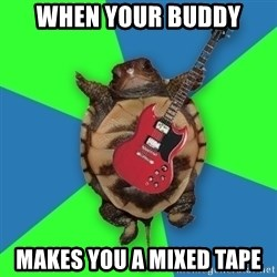 Aspiring Musician Turtle - When your buddy Makes you a mixed tape