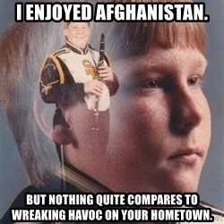 PTSD Clarinet Boy - I enjoyed afghanistan. but nothing quite compares to wreaking havoc on your hometown.