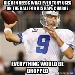 Tonyromo - Big Ben needs what ever tony uses on the ball for his rape charge Everything would be dropped