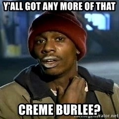 Y'all got anymore - y'all got any more of that creme burlee?
