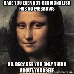 the mona lisa  - have you ever noticed Mona Lisa has no eyebrows NO. because you only think about yourself