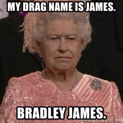 the queen olympics - My Drag name is James.  Bradley James.