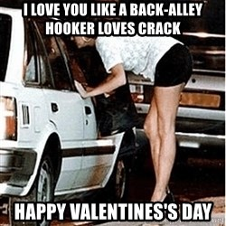 Karma prostitute  - I love you like a back-alley hooker loves crack Happy Valentines's Day