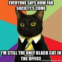 Business Cat - everyone says how far society's come i'm still the only black cat in the office