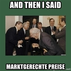 laughing politician - AND THEN I SAID MARKTGERECHTE PREISE