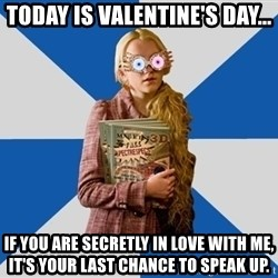 "Luna ""Loony"" Lovegood - Today is Valentine's Day... If you are secretly in love with me, it's your last chance to speak up."