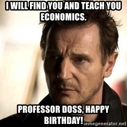 Liam Neeson meme - I will find you and teach you economics. Professor Doss, Happy Birthday!