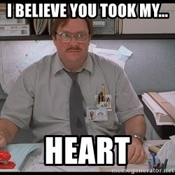 I was told Milton - I believe you took my... Heart