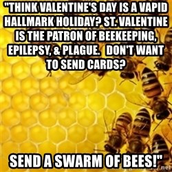 "Honeybees - ""Think Valentine's day is a vapid Hallmark holiday? St. Valentine is the patron of beekeeping, epilepsy, & plague.   Don't want to send cards?                                  Send a swarm of bees!"""