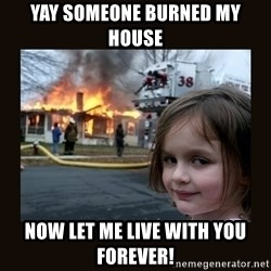 burning house girl - yay someone burned my house now let me live with you FOREVER!