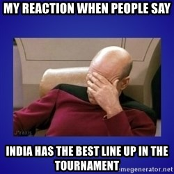 Picard facepalm  - My reaction when people say India has the best line up in the tournament