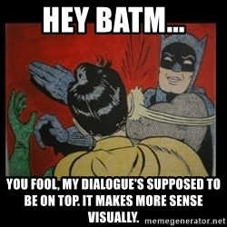 Batman Slappp - Hey Batm... you fool, my dialogue's supposed to be on top. It makes more sense visually.