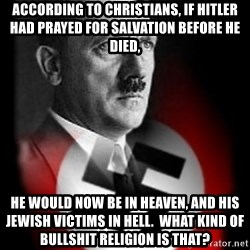 Hitler - According to christians, if Hitler had prayed for salvation before he died, He would now be in heaven, and his Jewish victims in hell.  What kind of bullshit religion is that?