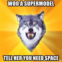 Courage Wolf - woo a supermodel tell her you need space