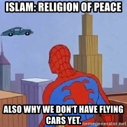 Spiderman Flying Car - islam: religion of peace Also why we don't have flying cars yet.