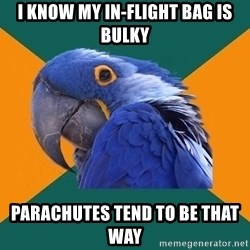 Paranoid Parrot - i know my in-flight bag is bulky parachutes tend to be that way