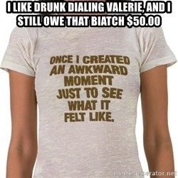 That Awkward Moment When - I like drunk dialing VALERIE, and I still owe that biatch $50.00
