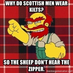 Angry Scotsman - why do scottish men wear kilts? so the sheep don't hear the zipper.