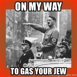 Heil Hitler - On my way  to gas your jew