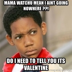 bivaloe - mama watchu mean I aint going nowhere ??! do I need to tell you its Valentine