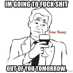 truestoryxd - Im going to fuck shit out of you tomorrow.