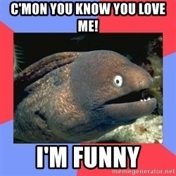 Bad Joke Eels - c'mon you know you love me! I'm funny