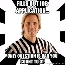 WWE referee - Fills out job application... Only question is can you count to 3?