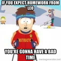 south park skiing instructor - If You Expect Homework From Leo You're gonna have a bad time