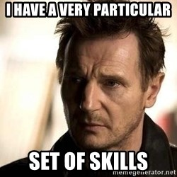 Liam Neeson meme - I have a very particular set of skills
