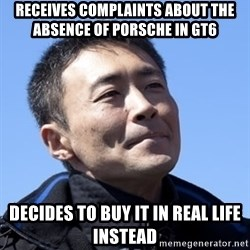 Kazunori Yamauchi - RECEIVES COMPLAINTS ABOUT THE ABSENCE OF PORSCHE IN GT6 DECIDES TO BUY IT IN REAL LIFE INSTEAD