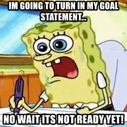 Spongebob What I Learned In Boating School Is - Im going to turn in my goal statement... NO WAIT ITS NOT READY YET!