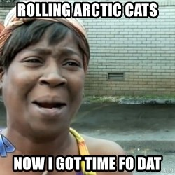 nobody got time fo dat - rolling arctic cats now I got time fo dat