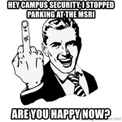 middle finger - Hey campus security, i stopped parking at the MSRI are you happy now?