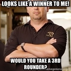 Rick Harrison - Looks like a winner to me! Would you take a 3rd rounder?