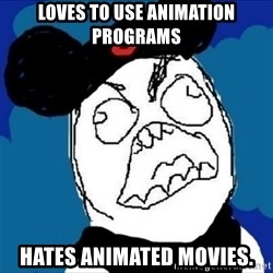 runDisney Rage - Loves to use animation programs Hates animated movies.