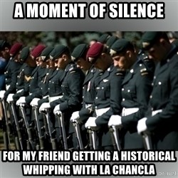Moment Of Silence - A MOMENT OF SILENCE  FOR MY FRIEND GETTING A HISTORICAL WHIPPING WITH LA CHANCLA