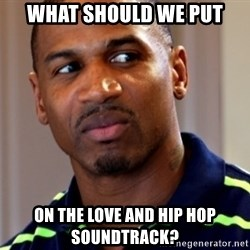 Stevie j - what should we put on the love and hip hop soundtrack?
