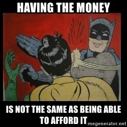 Batman Slappp - having the money is not the same as being able to afford it