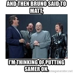 Dr. Evil Laughing - and then Bruno said to Matt, I'm thinking of putting Samer on.
