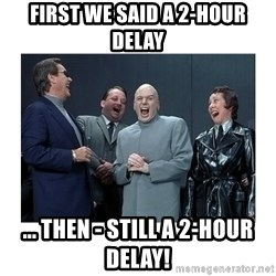Dr. Evil Laughing - First we said a 2-hour delay ... then - still a 2-hour delay!