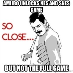 So Close... meme - Amiibo Unlocks NES and SNES Game but not the full game