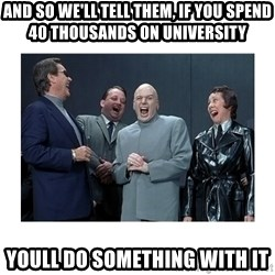 Dr. Evil Laughing - And so we'll tell them, if you spend 40 thousands on university youll do something with it